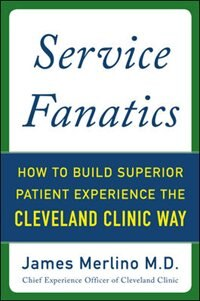 Book Service Fanatics: How to Build Superior Patient Experience the Cleveland Clinic Way by James Merlino