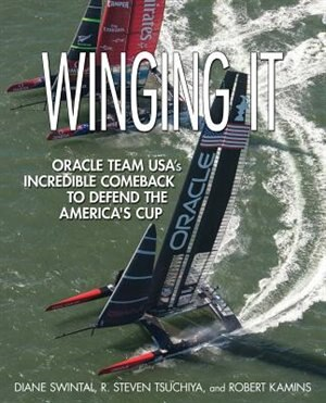 Winging It: ORACLE TEAM USA's Incredible Comeback to Defend the America's Cup by Diane Swintal