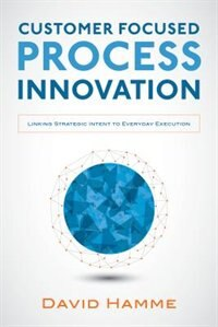 Book Customer Focused Process Innovation: Linking Strategic Intent to Everyday Execution by David Hamme