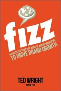Book Fizz: Harness the Power of Word of Mouth Marketing to Drive Brand Growth by Ted Wright