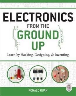Book Electronics from the Ground Up: Learn by Hacking, Designing, and Inventing by Ronald Quan
