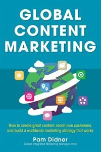 Book Global Content Marketing: How to Create Great Content, Reach More Customers, and Build a Worldwide… by Pam Didner