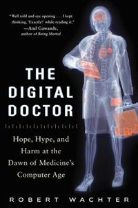 Book The Digital Doctor: Hope, Hype, and Harm at the Dawn of Medicine's Computer Age by Robert Wachter