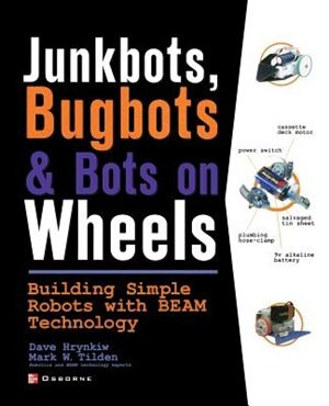 JunkBots, Bugbots, and Bots on Wheels: Building Simple Robots With BEAM Technology by David Hrynkiw