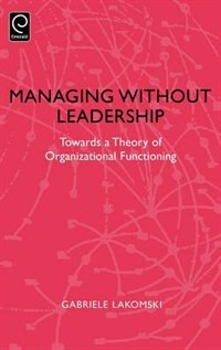 Book Managing Without Leadership: Towards A Theory Of Organizational Functioning by Gabriele Lakomski