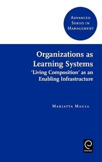 Book Organizations As Learning Systems: Living Composition As An Enabling Infrastructure by Marjatta Maula