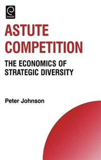 Book Astute Competition: The Economics Of Strategic Diversity by Peter Johnson