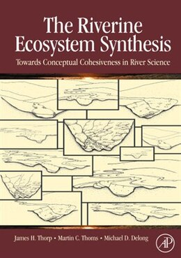 Book The Riverine Ecosystem Synthesis: Toward Conceptual Cohesiveness in River Science by James H. Thorp