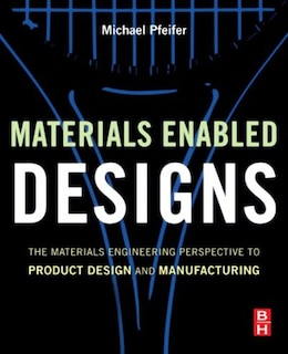 Book Materials Enabled Designs: The Materials Engineering Perspective to Product Design and Manufacturing by Michael Pfeifer