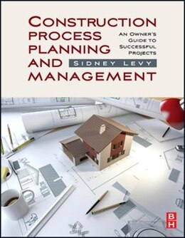 Book Construction Process Planning and Management: An Owner's Guide to Successful Projects by Sidney M Levy
