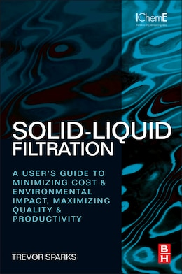 Book Solid-Liquid Filtration: A User's Guide To Minimizing Cost And Environmental Impact, Maximizing… by Trevor Sparks