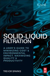 Solid-Liquid Filtration: A User's Guide To Minimizing Cost And Environmental Impact, Maximizing…