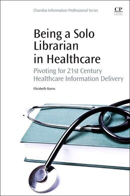 Book Being A Solo Librarian In Healthcare: Pivoting For 21st Century Healthcare Information Delivery by Elizabeth C Burns