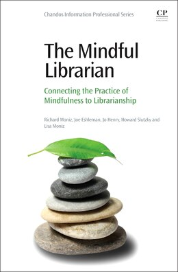 Book The Mindful Librarian: Connecting The Practice Of Mindfulness To Librarianship by Richard Moniz