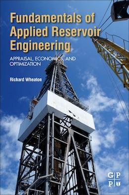 Book Fundamentals Of Applied Reservoir Engineering: Appraisal, Economics And Optimization by Richard Wheaton