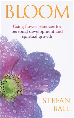 Book Bloom: Using Flower Essences For Personal Development And Spiritual Growth by Stefan Ball