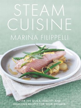 Book Steam Cuisine: Over 100 Quick, Healthy & Delicious Recipes For Your Steamer by Marina Filippelli