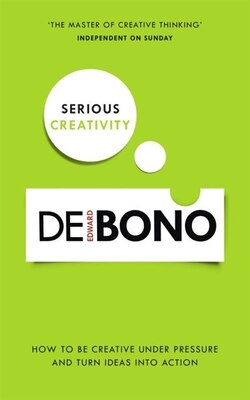 Book Serious Creativity: How To Be Creative Under Pressure And Turn Ideas Into Action by Edward De Bono