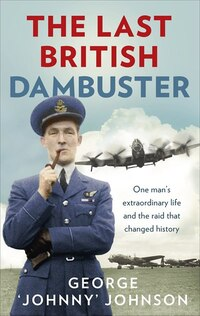 The Last British Dambuster: One Man's Extraordinary Life And The Raid That Changed History