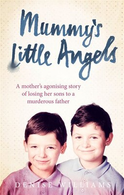 Book Mummy's Little Angels: A Mother's Agonising Story Of Losing Her Sons To A Murderous Father by Denise Williams