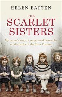 Book The Scarlet Sisters: My Nanna's Story Of Secrets And Heartache On The Banks Of The River Thames by Helen Batten