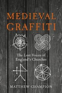 Book Medieval Graffiti: The Lost Voices Of England's Churches by Matthew Champion