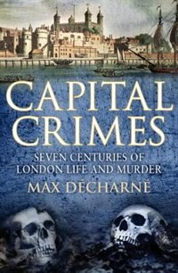 Book Capital Crimes: Seven Centuries Of London Life And Murder by Max Decharne