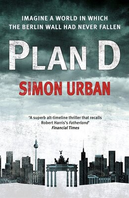 Book Plan D: Imagine A World In Which The Berlin Wall Never Fell... by Simon Urban