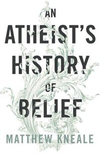 Book An Atheist's History Of Belief: Understanding Our Most Extraordinary Invention by Matthew Kneale