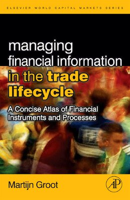 Book Managing Financial Information in the Trade Lifecycle: A Concise Atlas of Financial Instruments and… by Martijn Groot
