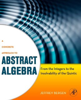 Book A Concrete Approach To Abstract Algebra: From the Integers to the Insolvability of the Quintic by Jeffrey Bergen