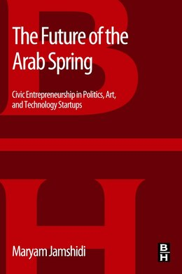 Book The Future Of The Arab Spring: Civic Entrepreneurship In Politics, Art, And Technology Startups by Maryam Jamshidi