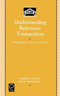 Book Understanding Reference Transactions: Transforming An Art Into A Science by Matthew L. Saxton