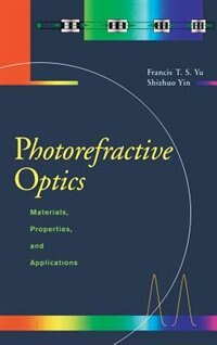 Book Photorefractive Optics: Materials, Properties, and Applications by Francis T.s. Yu