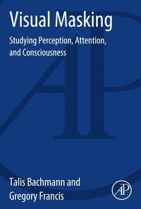 Visual Masking: Studying Perception, Attention, And Consciousness