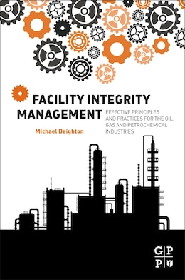Book Facility Integrity Management: Effective Principles And Practices For The Oil, Gas And… by Michael Deighton
