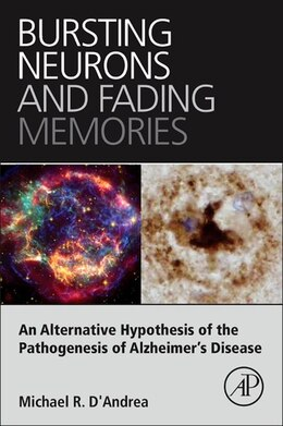 Book Bursting Neurons And Fading Memories: An Alternative Hypothesis Of The Pathogenesis Of Alzheimer's… by Michael R. D'andrea