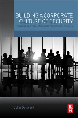 Book Building A Corporate Culture Of Security: Strategies For Strengthening Organizational Resiliency by John Sullivant
