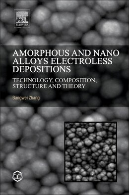 Book Amorphous And Nano Alloys Electroless Depositions: Technology, Composition, Structure And Theory by Bangwei Zhang