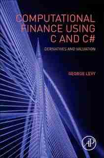 Computational Finance Using C And C#: Derivatives And Valuation by George Levy