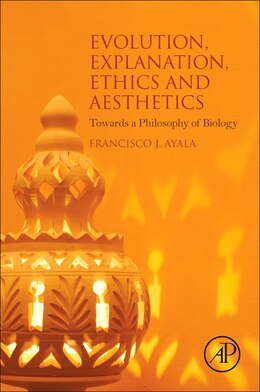 Book Evolution, Explanation, Ethics And Aesthetics: Towards A Philosophy Of Biology by Francisco J. Ayala