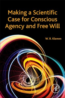Book Making A Scientific Case For Conscious Agency And Free Will by William R. Klemm