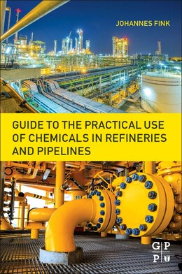 Book Guide To The Practical Use Of Chemicals In Refineries And Pipelines by Johannes Karl Fink