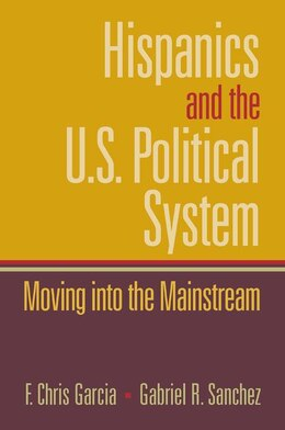 Book Hispanics And The U.s. Political System: Moving Into The Mainstream by Chris Garcia