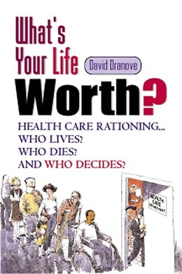 Book What's Your Life Worth?: Health Care Rationing... Who Lives? Who Dies? And Who Decides? by David Dranove