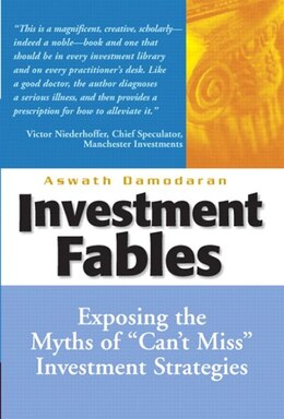 Book Investment Fables: Exposing the Myths of Can't Miss Investment Strategies by Aswath Damodaran