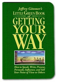 Little Green Book of Getting Your Way: How to Speak, Write, Present, Persuade, Influence, and Sell…