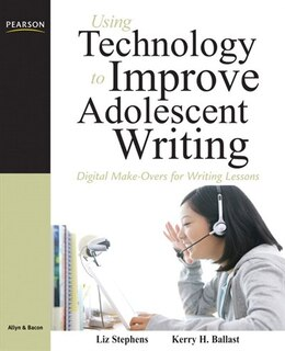 Book Using Technology to Improve Adolescent Writing: Digital Make-Overs for Writing Lessons by Liz C Stephens