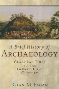 Book A Brief History Of Archaeology: Classical Times to the Twenty-First Century by Brian M. Fagan