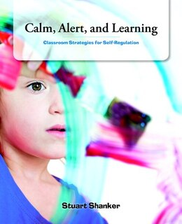Book Calm, Alert And Learning: Classroom Strategies For Self-regulation by Stuart Shanker